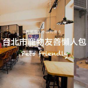 《台北市》寵物友善資訊懶人包-寵物友善住宿/寵物友善景點/寵物友善餐廳/寵物餐廳/寵物遊樂園(2020.4.17更新)出發吧!帶寵物去旅行~